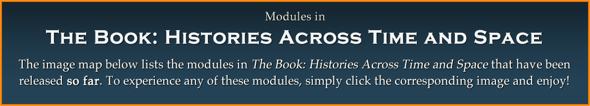 Modules in The Book Histories Across Time and Space: The image map below lists the modules in The Book: Histories Across Time and Space that have been released so far. To experience any of these modules, simply click the corresponding image and enjoy!